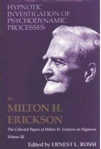 Hypnotic Investigation of Psychodynamic Processes : The Collected Papers of Milton H. Erickson on Hypnosis, Vol 3